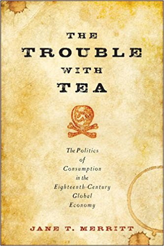 The Trouble with Tea The Politics of Consumption in the Eighteenth-Century Global Economy, by Jane T. Merritt (Baltimore: The Johns Hopkins University Press, 2016)