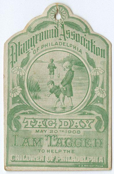 Playground Association of Philadelphia. Tag Day May 20th 1908. I am tagged to help the children of Philadelphia. Philadelphia: E. A. Wright, [1908]