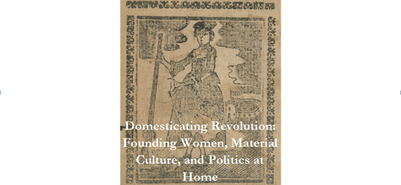 Domesticating Revolution: Founding Women, Material Culture, and Politics at Home @ The Library Company of Philadelphia | Philadelphia | PA | US