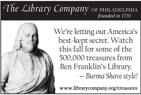 We're letting out America's best-kept secret. Watch this fall for some of the 500,000 treasures from Ben Franklin's Library. -Burma Shave Style!