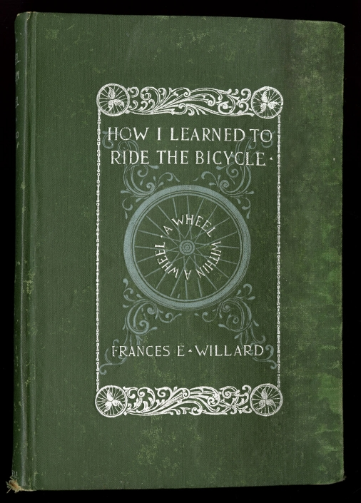Cover of Wheel within a Wheel (1895) by Frances Willard. Purchased with the Davida T. Deutsch Women's History Fund. Green cover with depicted a bicycle wheel with the text How I Learned to Ride the Bicycle.