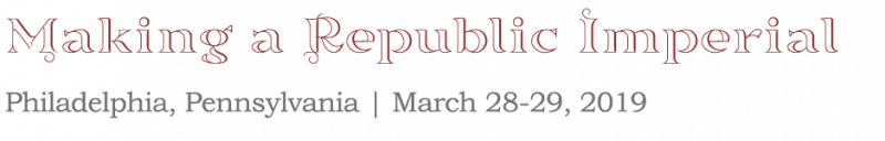 Making a Republic Imperial: Philadelphia, Pennsylvania March 28-29, 2019