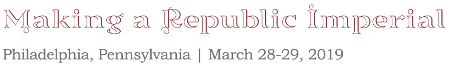 Making a Republic Imperial: Philadelphia, Pennsylvania March 28-29, 2019