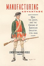 Manufacturing Advantage: War, the State, and the Origins of American Industry, 1776–1848